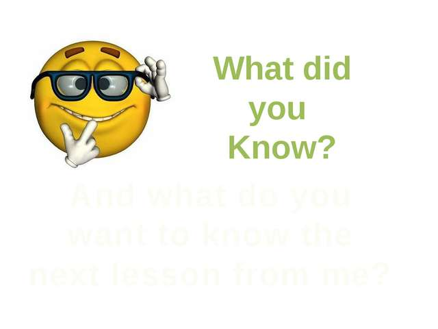What did you Know? And what do you want to know the next lesson from me?