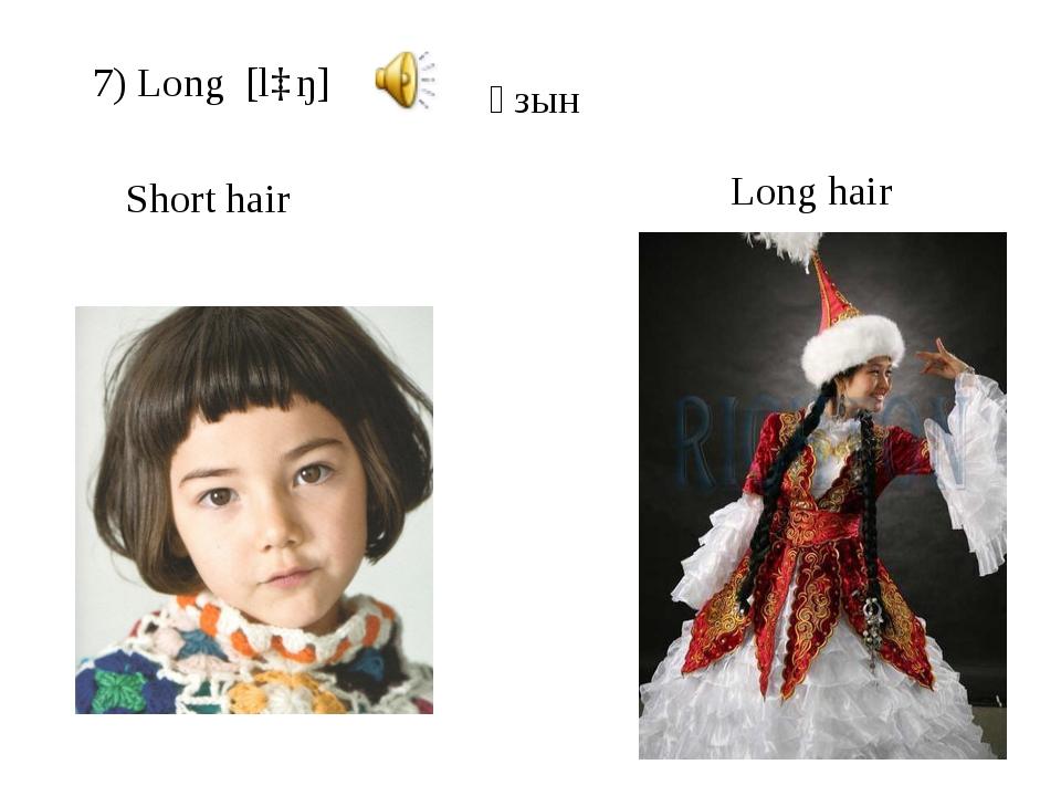 7) Long [lɒŋ] Short hair Long hair ұзын