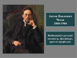 Антон Павлович Чехов 1860-1904 Выдающийся русский писатель, драматург, врач п