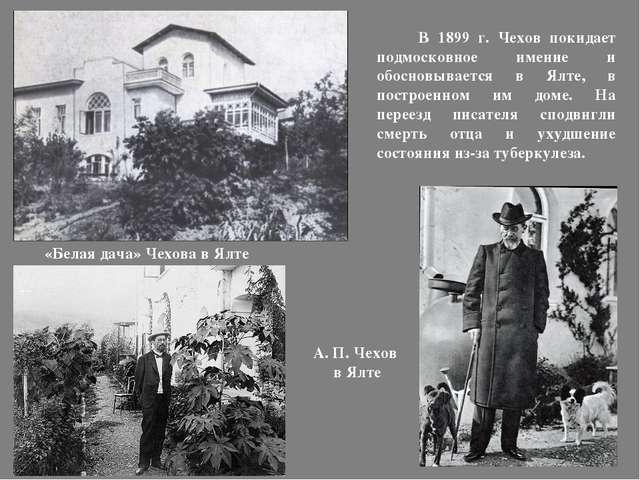 В 1899 г. Чехов покидает подмосковное имение и обосновывается в Ялте, в пост...