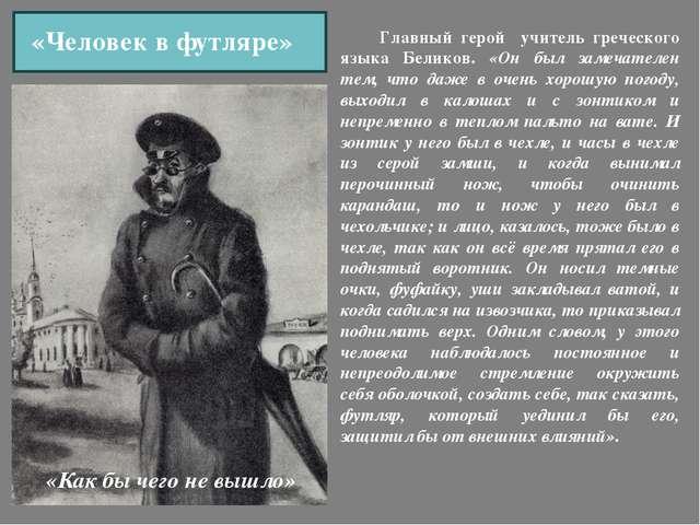 Главный герой учитель греческого языка Беликов. «Он был замечателен тем, что...