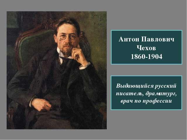 Антон Павлович Чехов 1860-1904 Выдающийся русский писатель, драматург, врач п...