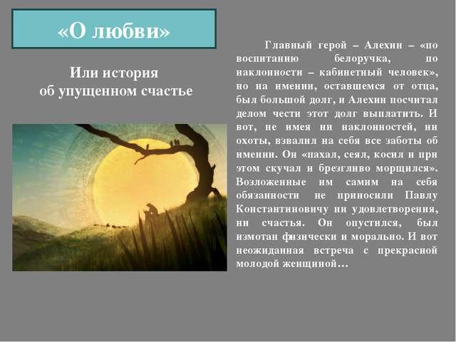 «О любви» Главный герой – Алехин – «по воспитанию белоручка, по наклонности –...