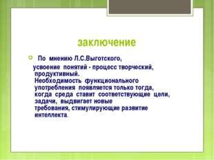 заключение По мнению Л.С.Выготского, усвоение понятий - процесс творческий, п