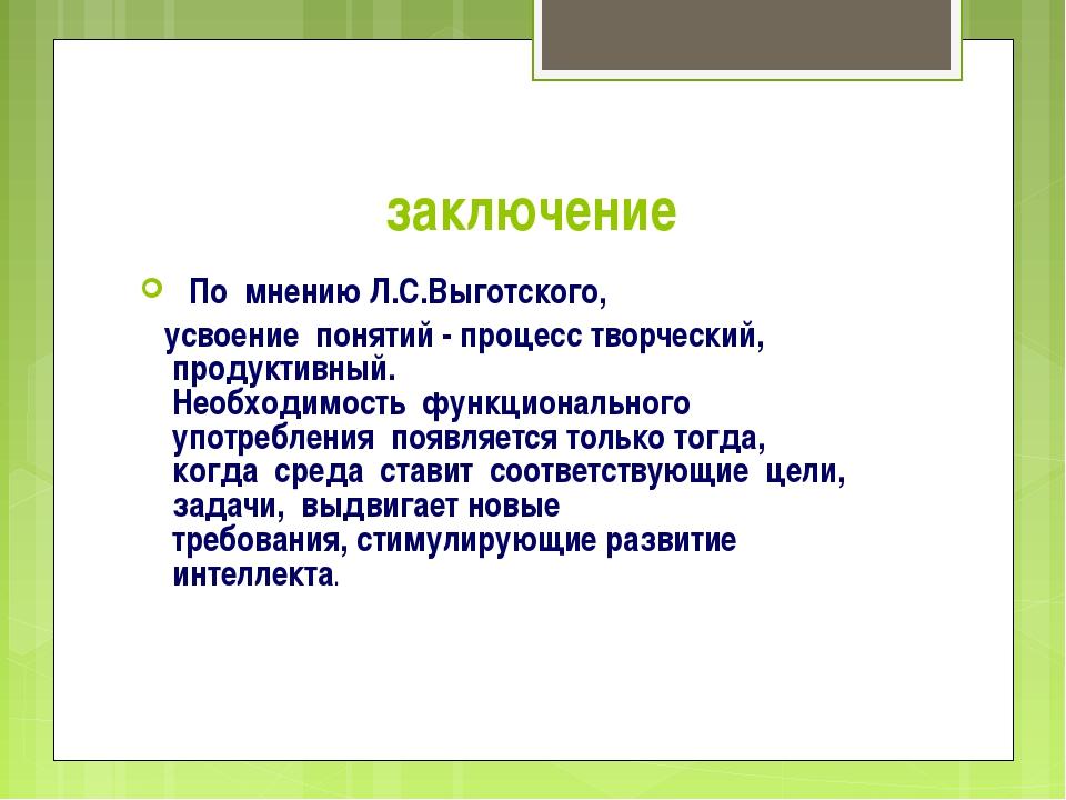 заключение По мнению Л.С.Выготского, усвоение понятий - процесс творческий, п...