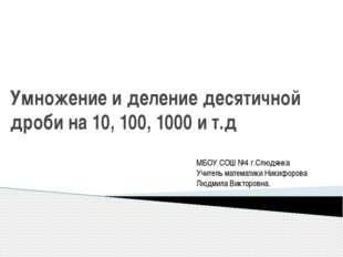 Умножение и деление десятичной дроби на 10, 100, 1000 и т.д МБОУ СОШ №4 г.Слю