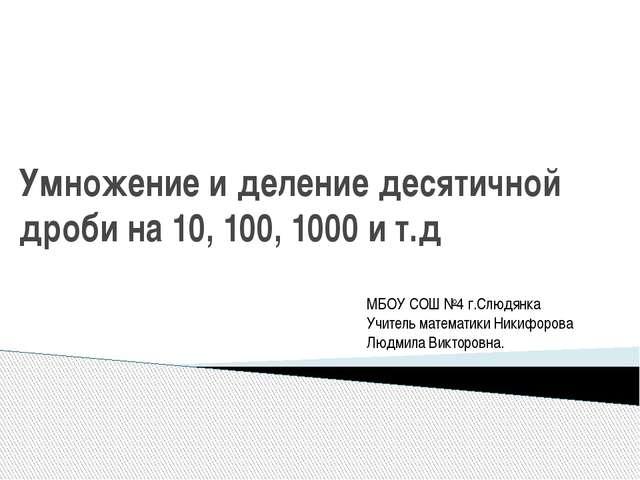 Умножение и деление десятичной дроби на 10, 100, 1000 и т.д МБОУ СОШ №4 г.Слю...