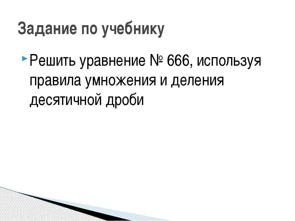 Решить уравнение № 666, используя правила умножения и деления десятичной дроб...