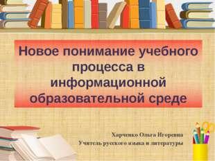 Новое понимание учебного процесса в информационной образовательной среде Харч