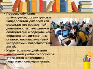 Процесс обучения планируется, организуется и направляется учителем как резуль