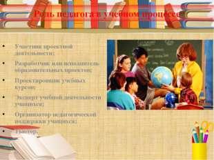 Роль педагога в учебном процессе Участник проектной деятельности; Разработчик