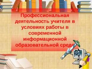 Профессиональная деятельность учителя в условиях работы в современной информа
