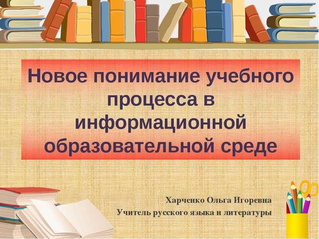 Новое понимание учебного процесса в информационной образовательной среде Харч...