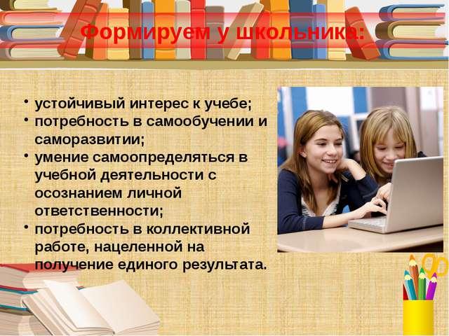Формируем у школьника: устойчивый интерес к учебе; потребность в самообучении...