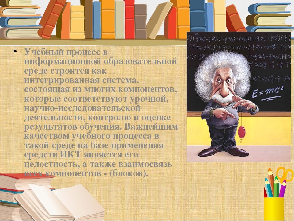 Учебный процесс в информационной образовательной среде строится как интегриро...