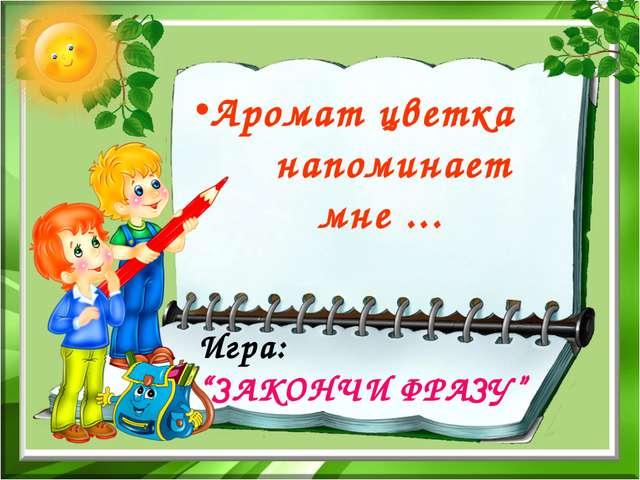 "Игра: ""ЗАКОНЧИ ФРАЗУ"" Аромат цветка напоминает мне ..."