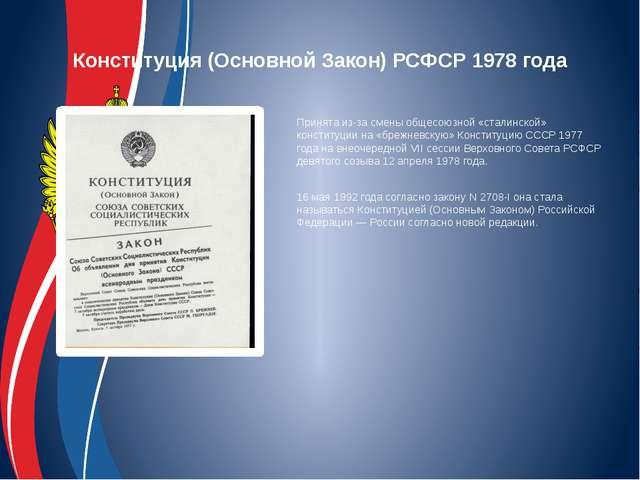 Конституция (Основной Закон) РСФСР 1978 года Принята из-за смены общесоюзной...