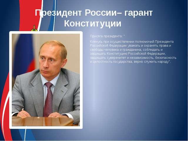 """Президент России– гарант Конституции Присяга президента: """" Клянусь при осущес..."""