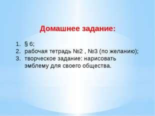 Домашнее задание: § 6; рабочая тетрадь №2 , №3 (по желанию); творческое задан