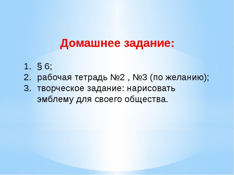 Домашнее задание: § 6; рабочая тетрадь №2 , №3 (по желанию); творческое задан...