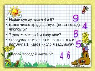 Найди сумму чисел 4 и 5?  Какое число предшествует (стоит перед) числом 5?