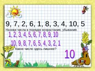 9, 7, 2, 6, 1, 8, 3, 4, 10, 5 Назови числа в порядке возрастания, убывания.