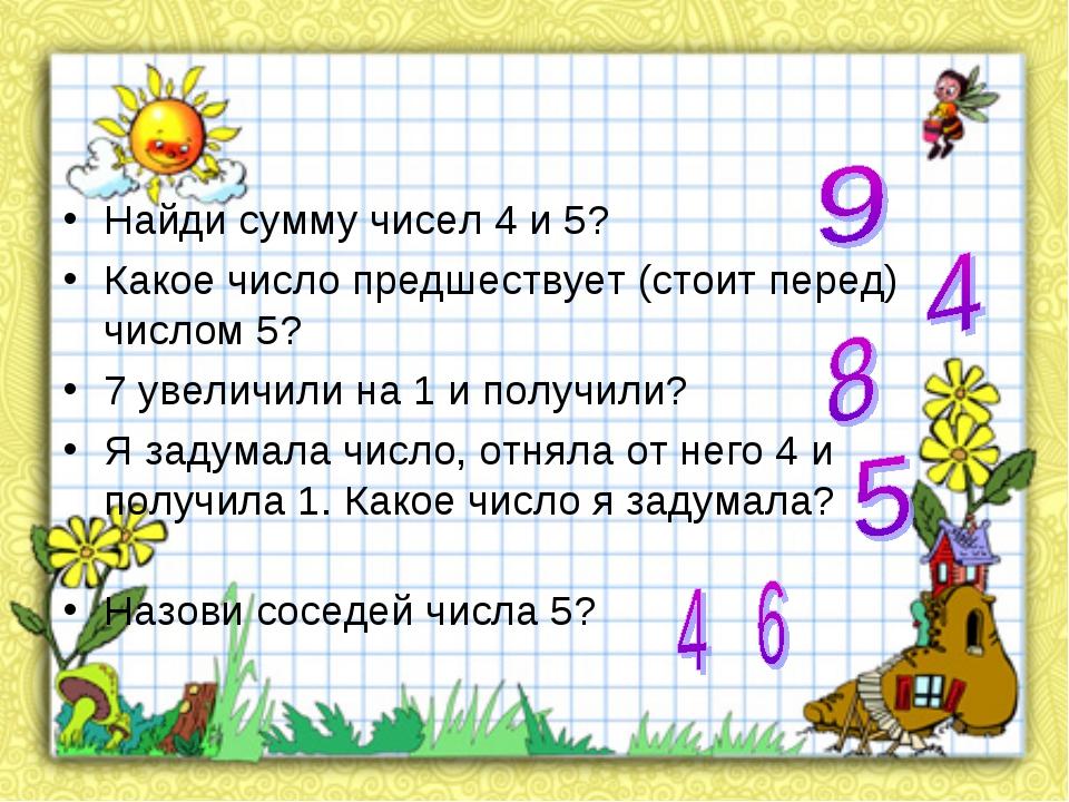 Найди сумму чисел 4 и 5?  Какое число предшествует (стоит перед) числом 5?...