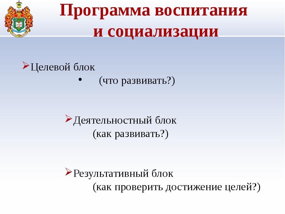 Программа воспитания и социализации Целевой блок (что развивать?) Деятельно...