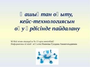 Қашықтан оқыту, кейс-технологиясын оқу үрдісінде пайдалану М.Мақатаев атындағ