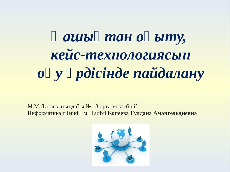 Қашықтан оқыту, кейс-технологиясын оқу үрдісінде пайдалану М.Мақатаев атындағ...