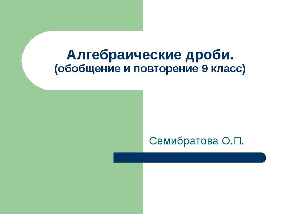 Алгебраические дроби. (обобщение и повторение 9 класс) Семибратова О.П.
