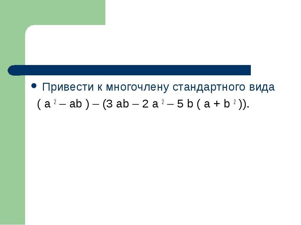 Привести к многочлену стандартного вида ( a 2 – ab ) – (3 ab – 2 a 2 – 5 b (...