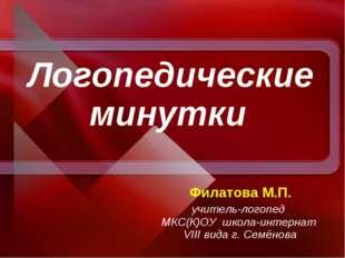 Логопедические минутки Филатова М.П. учитель-логопед МКС(К)ОУ школа-интернат