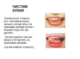 ЧИСТИМ ЗУБКИ Улыбнуться, открыть рот. Кончиком языка сильно «почистить» за ни