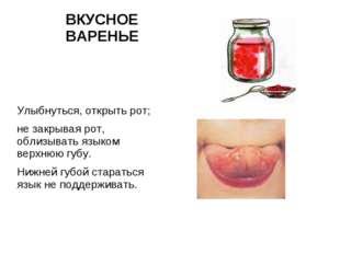 ВКУСНОЕ ВАРЕНЬЕ Улыбнуться, открыть рот; не закрывая рот, облизывать языком в
