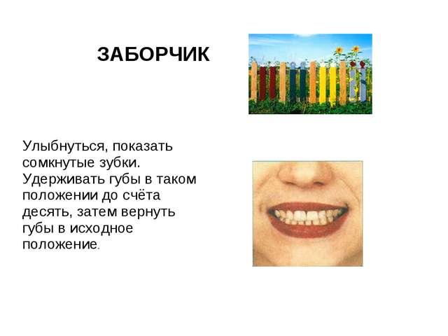 ЗАБОРЧИК Улыбнуться, показать сомкнутые зубки. Удерживать губы в таком положе...