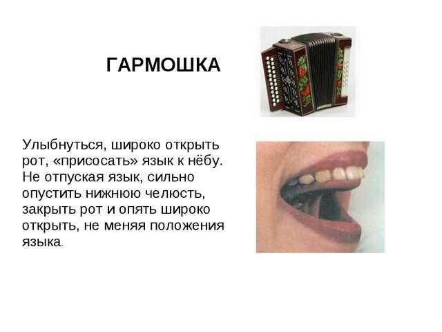 ГАРМОШКА Улыбнуться, широко открыть рот, «присосать» язык к нёбу. Не отпуская...
