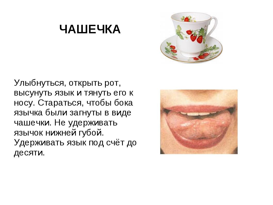 ЧАШЕЧКА Улыбнуться, открыть рот, высунуть язык и тянуть его к носу. Стараться...