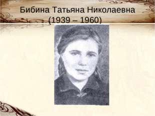 Бибина Татьяна Николаевна (1939 – 1960)