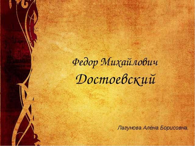 Федор Михайлович Достоевский Лагунова Алёна Борисовна.