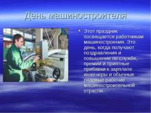 День машиностроителя Этот праздник посвящается работникам машиностроения. Это