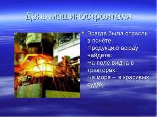 День машиностроителя Всегда была отрасль в почёте, Продукцию всюду найдёте: Н