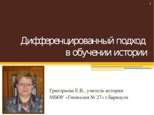 Дифференцированный подход в обучении истории Григорьева Е.В., учитель истории