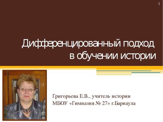 Дифференцированный подход в обучении истории Григорьева Е.В., учитель истории...