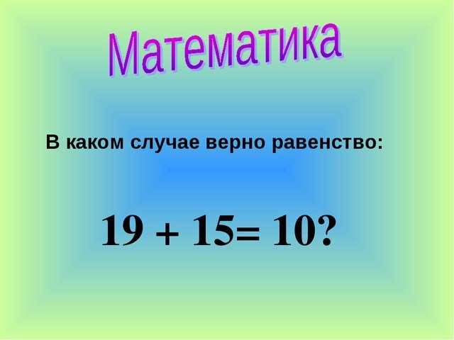 В каком случае верно равенство: 19 + 15= 10?