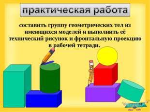 * составить группу геометрических тел из имеющихся моделей и выполнить её тех