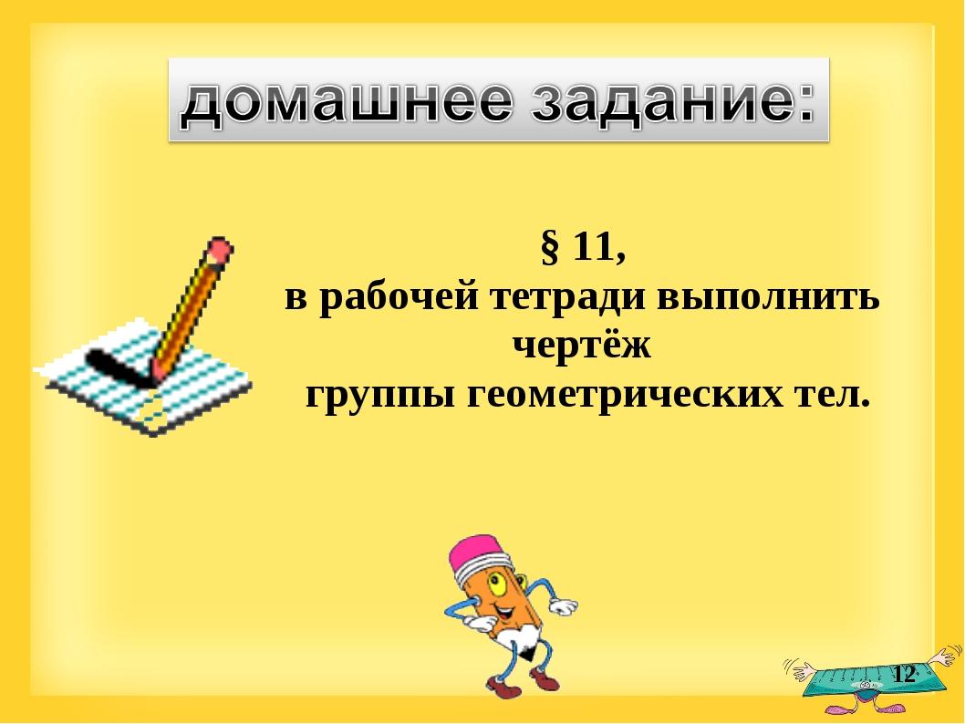 * § 11, в рабочей тетради выполнить чертёж группы геометрических тел.