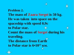 Problem 2. The mass of Zaara Sergei is 50 kg. He was taken into space on the