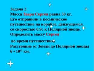 Задача 2. Масса Заара Сергея равна 50 кг. Его отправили в космическое путешес