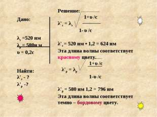 Дано: λз =520 нм λр = 580н м υ = 0,2с Найти: λ'з - ? λ'р -? Решение: 1+υ /с λ